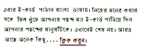 If        you were looking ahead to greet your friends, family and near and dear ones        in your mother tongue you have some appropriate free bengali ecards to convey        your thoughts and feelings. Go ahead and choose the right one to send it        across the seas to reestablish the link you often find hard to bridge because    of the distance.